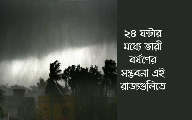 (Weather forecast) ঘূর্ণাবর্তের কারণে ২৪ ঘন্টার মধ্যে প্রবল বর্ষণ এই রাজ্যগুলিতে